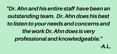 'Dr. Ahn and his entire staff  have been an outstanding team.  Dr. Ahn does his best to listen to your needs and concerns and the work Dr. Ahn does is very professional and knowledgeable.' -A.L.